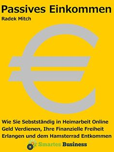 Passives Einkommen - Wie Sie selbstständig in Heimarbeit online Geld verdienen, Ihre finanzielle Freiheit erlangen und dem Hamsterrad entkommen