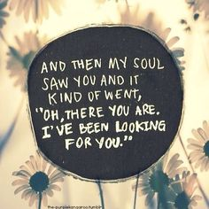"""And then my soul saw you and it kind of went, 'Oh, there you are. I've been looking for you."" #lovequotes"
