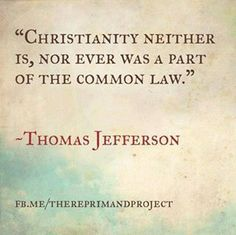 Christianity neither is, nor ever was a part of the common law – Thomas Jefferson.