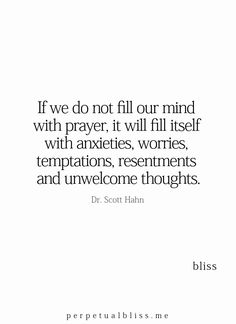 """If we do not fill our mind with prayer, it will fill itself with anxieties, worries, temptations, resentments and unwelcome thoughts."" -- Dr. Scott Hahn"