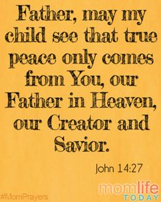 Father, may my child see that true peace only comes from You, our Father in Heaven, our Creator and Savior.