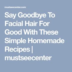 Say Goodbye To Facial Hair For Good With These Simple Homemade Recipes | mustseecenter