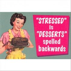 Stressed / Desserts/ when I am stressed I want cookies or cake.