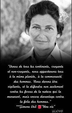 """""""Venus de tous les continents, croyants et non-croyants, nous appartenons tous à la même planète, à la communauté des hommes. Nous devons être vigilants, et la défendre non seulement contre les forces de la nature qui la menacent, mais encore davantage contre la folie des hommes."""" Simone Veil """"Une vie"""""""