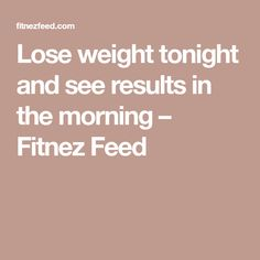 Lose weight tonight and see results in the morning – Fitnez Feed