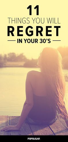 11 Things You Will Regret in Your 30s... Great advice and you WON'T catch me with many of these regrets.