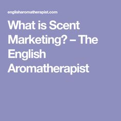 The English Aroma Therapist's summary for what scent marketing is and how businesses are starting to realize the importance of scent in their marketing. (Summary & Research/Information)
