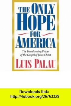 The Only Hope for America The Transforming Power of the Gospel of Jesus Christ (9780891078821) Luis Palau, Mike Umlandt , ISBN-10: 0891078827  , ISBN-13: 978-0891078821 ,  , tutorials , pdf , ebook , torrent , downloads , rapidshare , filesonic , hotfile , megaupload , fileserve