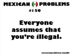 Not all Mexicans are undocumented, and not all undocumented are Mexican.