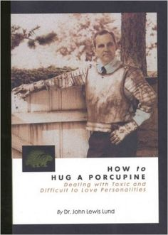 How to Hug a Porcupine: Dealing With Toxic & Difficult to Love Personalities: John L. Lund: 9781891114342: Amazon.com: Books