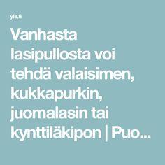 Vanhasta lasipullosta voi tehdä valaisimen, kukkapurkin, juomalasin tai kynttiläkipon | Puoli seitsemän | yle.fi