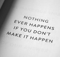Nothing ever happens if you don't make it happen.