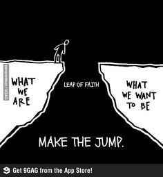 "Leap of faith is our bridge from ""what are we"" to "" what we want to be"" so make the jump now."