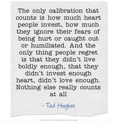 The only calibration that counts is how much heart people invest, how much they ignore their fears of being hurt or caught out or humiliated. And the only thing people regret is that they didn't live boldly enough, that they didn't invest enough heart, didn't love enough. Nothing else really counts at all