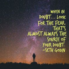 When in doubt… Look for the fear. That's almost always the source of your doubt.
