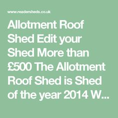 Allotment Roof Shed Edit your Shed   More than £500 The Allotment Roof Shed is Shed of the year 2014  What makes my shed most special is probably the roof. I was tight for space so rather than put a shed on an allotment, I put an allotment on my shed! I use the shed as my work space, the first half is for painting and art, the second half is a music practise room and studio. The very back of the shed is a little work shop, mostly for repairing by bicycle. The shed is special because it…
