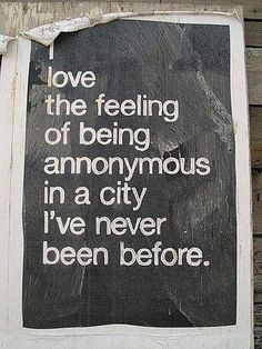 I love the feeling of being anonymous if a city I've never been before.
