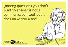 Ignoring questions you don't want to answer is not a communication tool, but it does make you a tool.