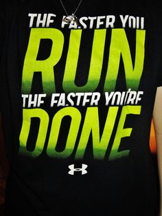 The faster you run, the faster you're done. Under armour.