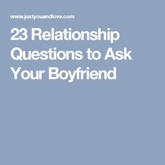 23 Relationship Questions to Ask Your Boyfriend