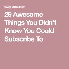 29 Awesome Things You Didn't Know You Could Subscribe To