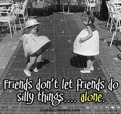 Friends don't let friends do silly things alone.