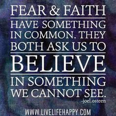 Fear and faith have something in common. They both ask us to believe in something we cannot see. -Joel Osteen JUST HAVE FAITH Quotable Quotes, Faith Quotes, Bible Quotes, Me Quotes, Motivational Quotes, Inspirational Quotes, Positive Quotes, Bible Verses, Spiritual Quotes