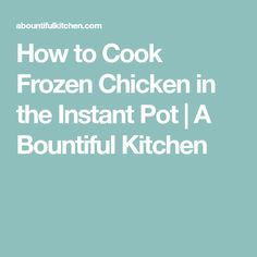 How to Cook Frozen Chicken in the Instant Pot | A Bountiful Kitchen