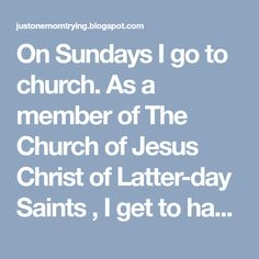 On Sundays I go to church.As a member of The Church of Jesus Christ of Latter-day Saints ,I get to hang out with all the children that ...