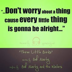 """""""…don't worry about a thing cause every little thing is gonna be alright…"""""""