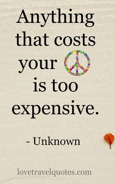 'Anything that costs your peace is too expensive.' - Unknown  http://www.lovetravelquotes.com/2016/08/anything-that-costs-your-peace-expensive.html