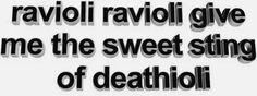 if i die young, bury me in ravioli, lay me down in a bed of ravioli, sink me in ravioli, at dawn, send me away with the words of a recipe for ravioli