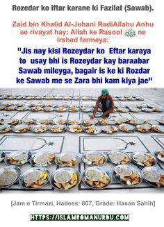 "Hadees: Rozedar ko Iftar Karane ki Fazilat (Sawab).     Zaid bin Khalid Al-Juhani RadiAllahu Anhu se rivayat hay: Allah ke Rasool Sallallahu Alaihi wa Sallam ne irshad farmaya:   ""Jis nay kisi Rozaydaar ko  Eftaar karaya to  usay bhi is Rozaydaar kay baraabar Sawab mileyga, bagair is ke ki Rozdar ke Sawab me se Zara bhi kam kiya jae""   [Jam e Tirmazi, Hadees: 807, Grade: Hasan Sahih]"