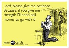 Lord, please give me patience. Because, if you give me strength I'll need bail money to go with it!