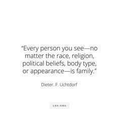 Every person you see- no matter the race, religion, political beliefs, body type, or appearance- is family. Lds Quotes, Uplifting Quotes, Religious Quotes, Spiritual Quotes, Great Quotes, Quotes To Live By, Inspirational Quotes, Qoutes, Later Day Saints