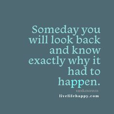 Someday you will look back and know exactly why it had to happen. Live life happy quote, positive sayings, quotable posters and prints, inspirational quotes, and happiness quotations.