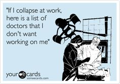 'If I collapse at work, here is a list of doctors that I don't want working on me'.