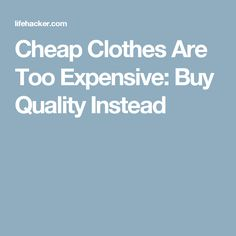 Cheap Clothes Are Too Expensive: Buy Quality Instead