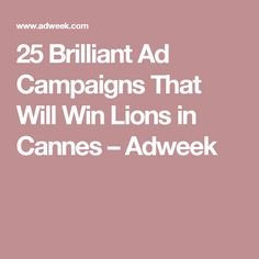 25 Brilliant Ad Campaigns That Will Win Lions in Cannes – Adweek