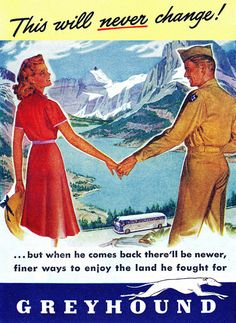 """""""Our love will never change! But when he comes back there'll be newer, finer ways to enjoy the land he fought for."""" ~ WWII era ad for Greyhound, 1944."""