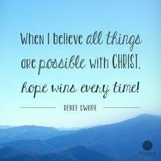 """""""When I believe all things are possible with Christ, hope wins every time!"""" - Renee Swope 