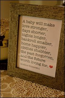 A baby will make your love stronger, days shorter, nights longer, bankroll smaller, home happier, clothes shabbier, the past forgotten, and the future worth living for.