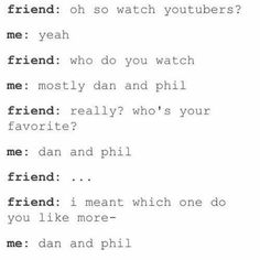 "YOU JUST CAN'T ""CHOOSE A FAVOURITE"" << One of my friends said Dan was better. She has been disowned forever. T_T"