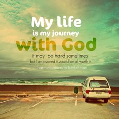 My life is a my journey with God... it may be hard sometimes but i am assured it would be all worth it.