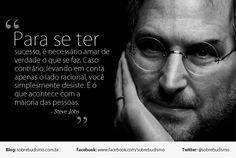 """""""Para se ter sucesso, é necessário amar de verdade o que se faz. Caso contrário, levando em conta apenas o lado racional, você simplesmente desiste. É o que acontece com a maioria das pessoas."""" Steve Jobs -  Veja mais sobre Espiritualidade & Autoconhecimento em: http://sobrebudismo.com.br/"""