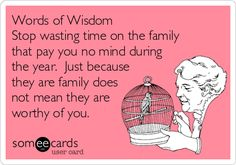 This is perfect.  My husband says this all the time - why waste time on people who pay him no mind throughout the year.  He has started new traditions of spending time with people who seem to care about him...I like the way he thinks.