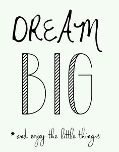 dream big ~ enjoy the little things