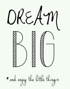 dream big ~ enjoy the little things