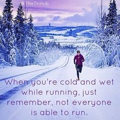 When you're cold and wet while running, just remember, not everyone is able to run.