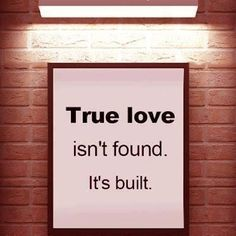True Love Isn't Found. It's Built. Be A Builder!  Love is a Verb!